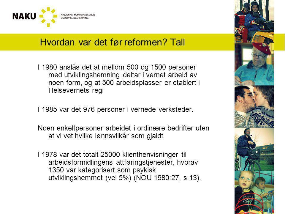 Hvordan var det før reformen? Tall I 1980 anslås det at mellom 500 og 1500 personer med utviklingshemning deltar i vernet arbeid av noen form, og at 5