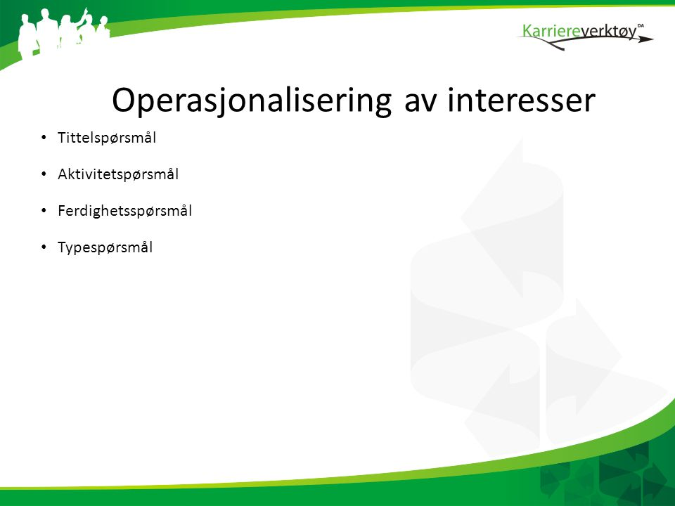Operasjonalisering av interesser • Tittelspørsmål • Aktivitetspørsmål • Ferdighetsspørsmål • Typespørsmål