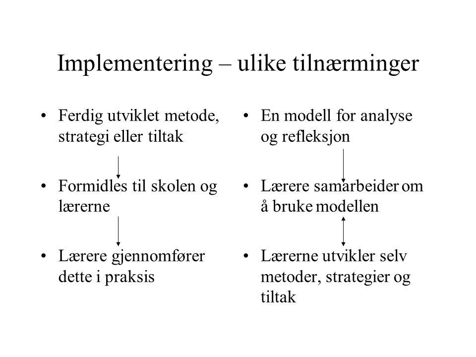 Implementering – ulike tilnærminger •Ferdig utviklet metode, strategi eller tiltak •Formidles til skolen og lærerne •Lærere gjennomfører dette i praksis •En modell for analyse og refleksjon •Lærere samarbeider om å bruke modellen •Lærerne utvikler selv metoder, strategier og tiltak
