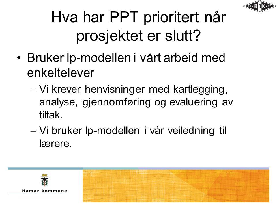 Hva har PPT prioritert når prosjektet er slutt? •Bruker lp-modellen i vårt arbeid med enkeltelever –Vi krever henvisninger med kartlegging, analyse, g