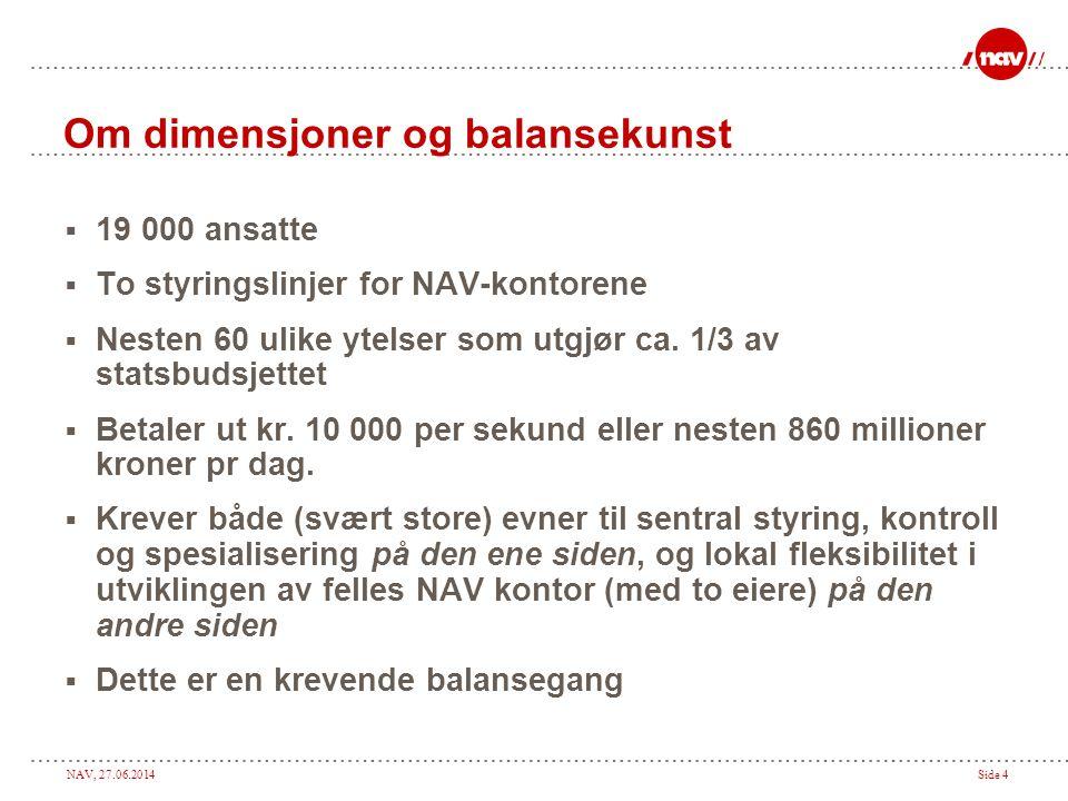 NAV, 27.06.2014Side 4 Om dimensjoner og balansekunst  19 000 ansatte  To styringslinjer for NAV-kontorene  Nesten 60 ulike ytelser som utgjør ca.