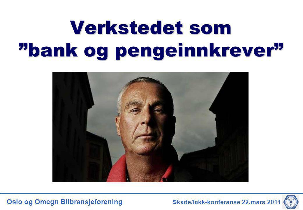 """Oslo og Omegn Bilbransjeforening Skade/lakk-konferanse 22.mars 2011 Verkstedet som """"bank og pengeinnkrever"""""""