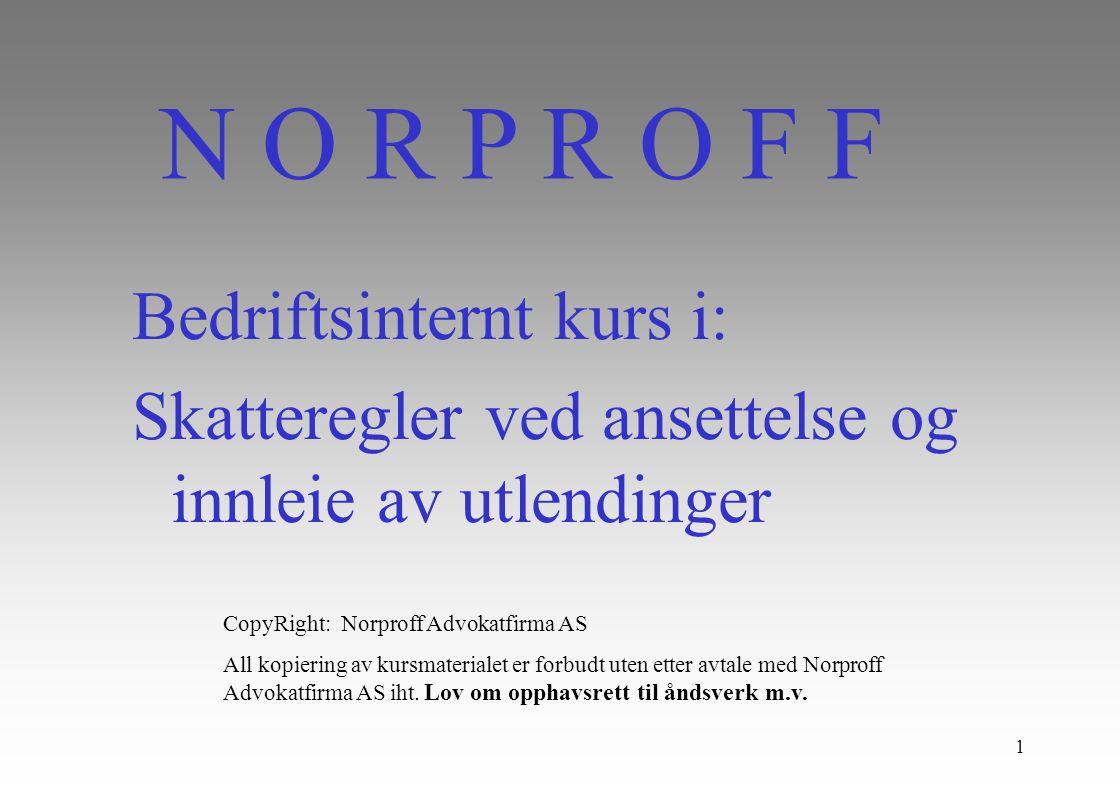 1 Bedriftsinternt kurs i: Skatteregler ved ansettelse og innleie av utlendinger N O R P R O F F CopyRight: Norproff Advokatfirma AS All kopiering av kursmaterialet er forbudt uten etter avtale med Norproff Advokatfirma AS iht.