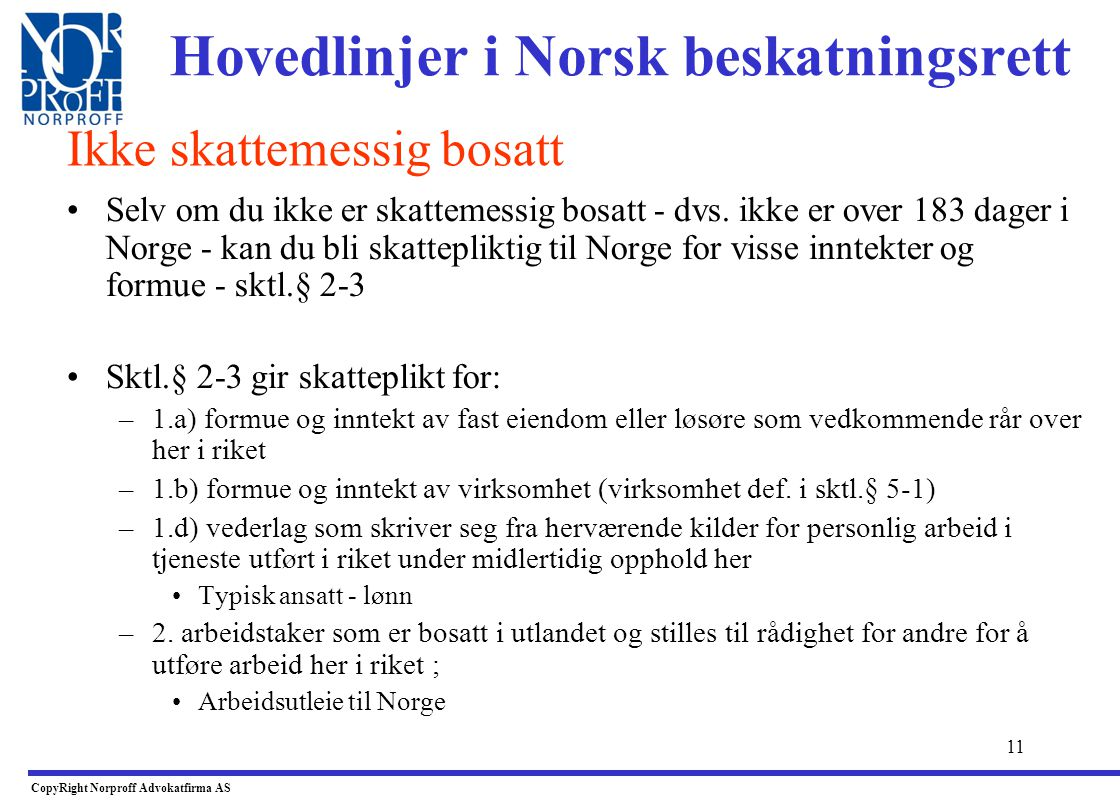 10 Hovedlinjer i Norsk beskatningsrett •Innflyttere fra utlandet - Sktl.§ 2-1 (2): •Alminnelig skatteplikt fra det inntektsåret man oppholder seg i No