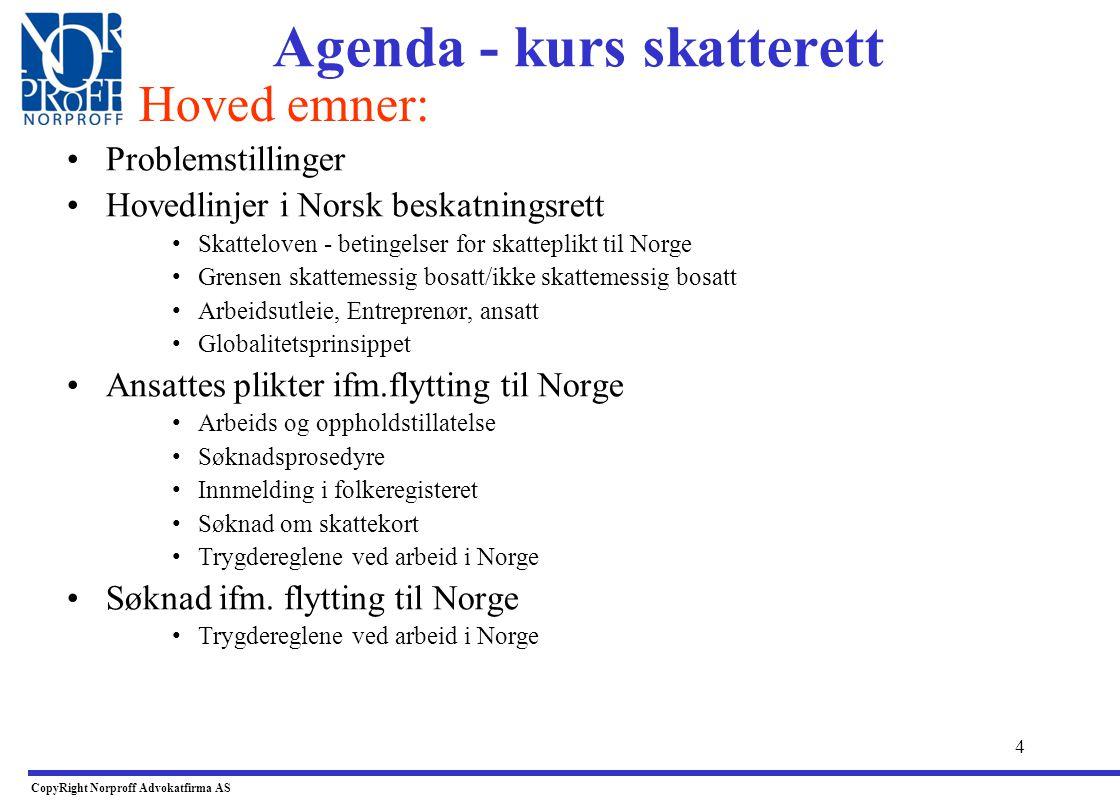 4 Agenda - kurs skatterett •Problemstillinger •Hovedlinjer i Norsk beskatningsrett •Skatteloven - betingelser for skatteplikt til Norge •Grensen skattemessig bosatt/ikke skattemessig bosatt •Arbeidsutleie, Entreprenør, ansatt •Globalitetsprinsippet •Ansattes plikter ifm.flytting til Norge •Arbeids og oppholdstillatelse •Søknadsprosedyre •Innmelding i folkeregisteret •Søknad om skattekort •Trygdereglene ved arbeid i Norge •Søknad ifm.