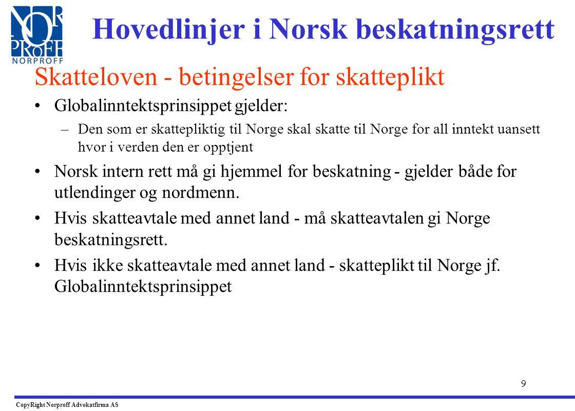 9 Hovedlinjer i Norsk beskatningsrett •Globalinntektsprinsippet gjelder: –Den som er skattepliktig til Norge skal skatte til Norge for all inntekt uansett hvor i verden den er opptjent •Norsk intern rett må gi hjemmel for beskatning - gjelder både for utlendinger og nordmenn.