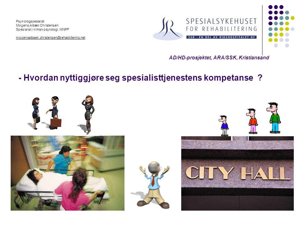 AD/HD-prosjektet, ARA/SSK, Kristiansand - Hvordan nyttiggjøre seg spesialisttjenestens kompetanse ? Psykologspesialist Mogens Albæk Christensen Spesia