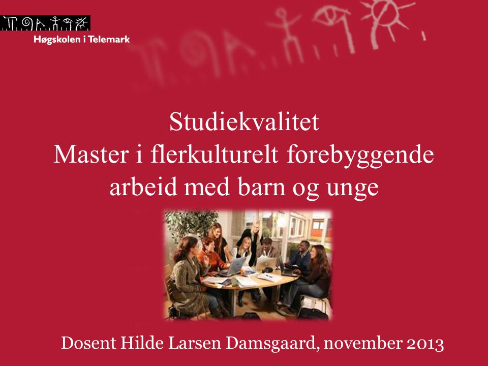 Studiekvalitet Master i flerkulturelt forebyggende arbeid med barn og unge Dosent Hilde Larsen Damsgaard, november 2013