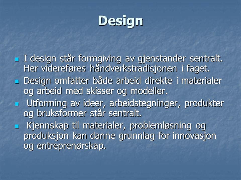 Design  I design står formgiving av gjenstander sentralt. Her videreføres håndverkstradisjonen i faget.  Design omfatter både arbeid direkte i mater