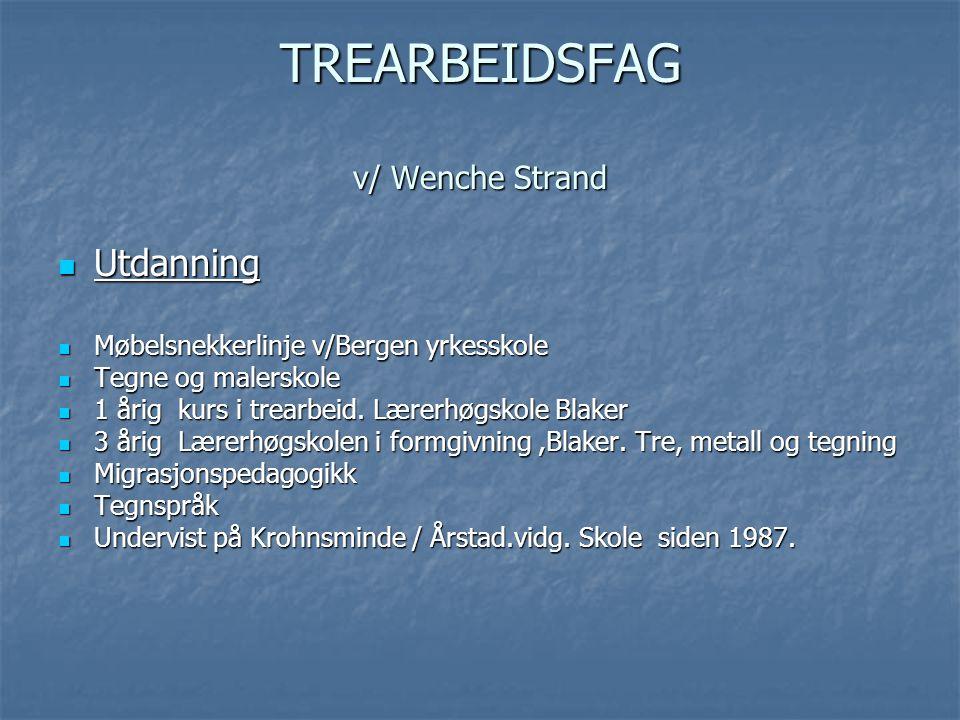 TREARBEIDSFAG v/ Wenche Strand  Utdanning  Møbelsnekkerlinje v/Bergen yrkesskole  Tegne og malerskole  1 årig kurs i trearbeid. Lærerhøgskole Blak