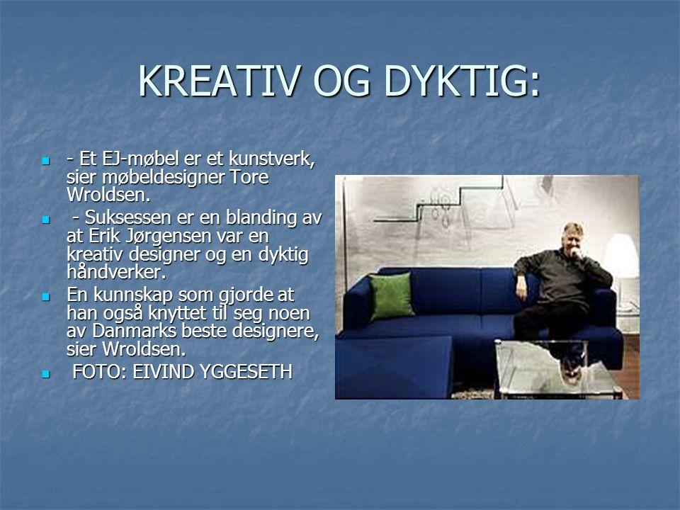 KREATIV OG DYKTIG:  - Et EJ-møbel er et kunstverk, sier møbeldesigner Tore Wroldsen.  - Suksessen er en blanding av at Erik Jørgensen var en kreativ