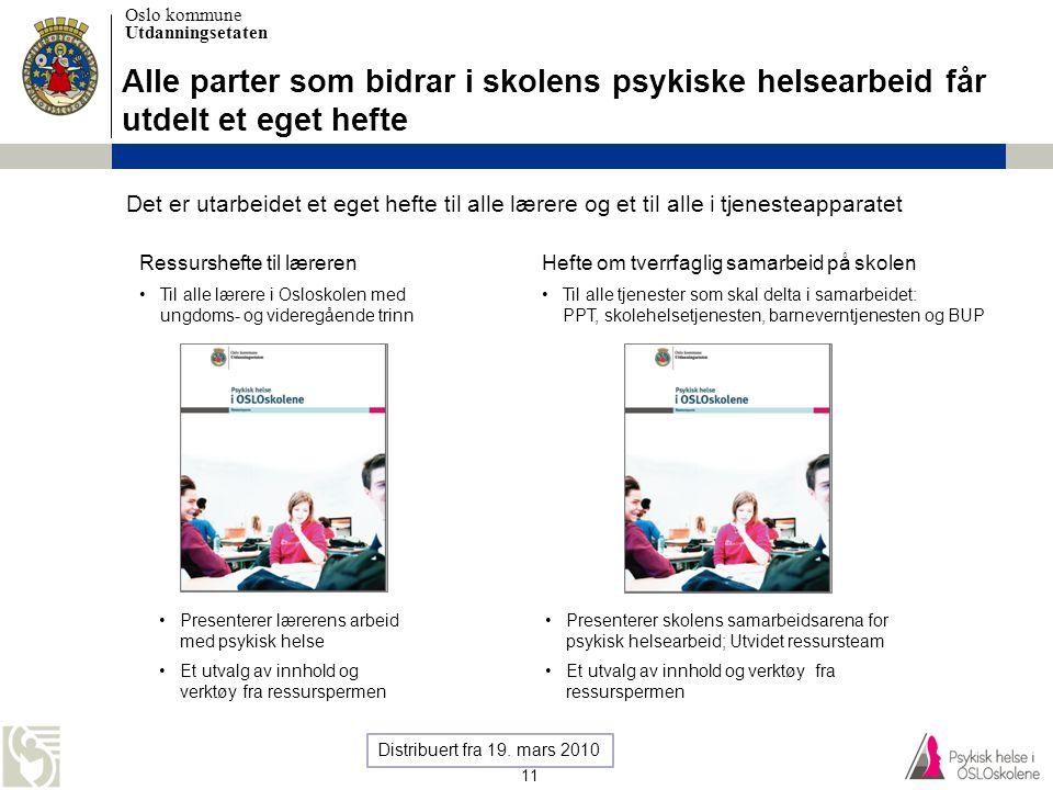 Oslo kommune Utdanningsetaten 11 Alle parter som bidrar i skolens psykiske helsearbeid får utdelt et eget hefte Ressurshefte til læreren •Til alle lær