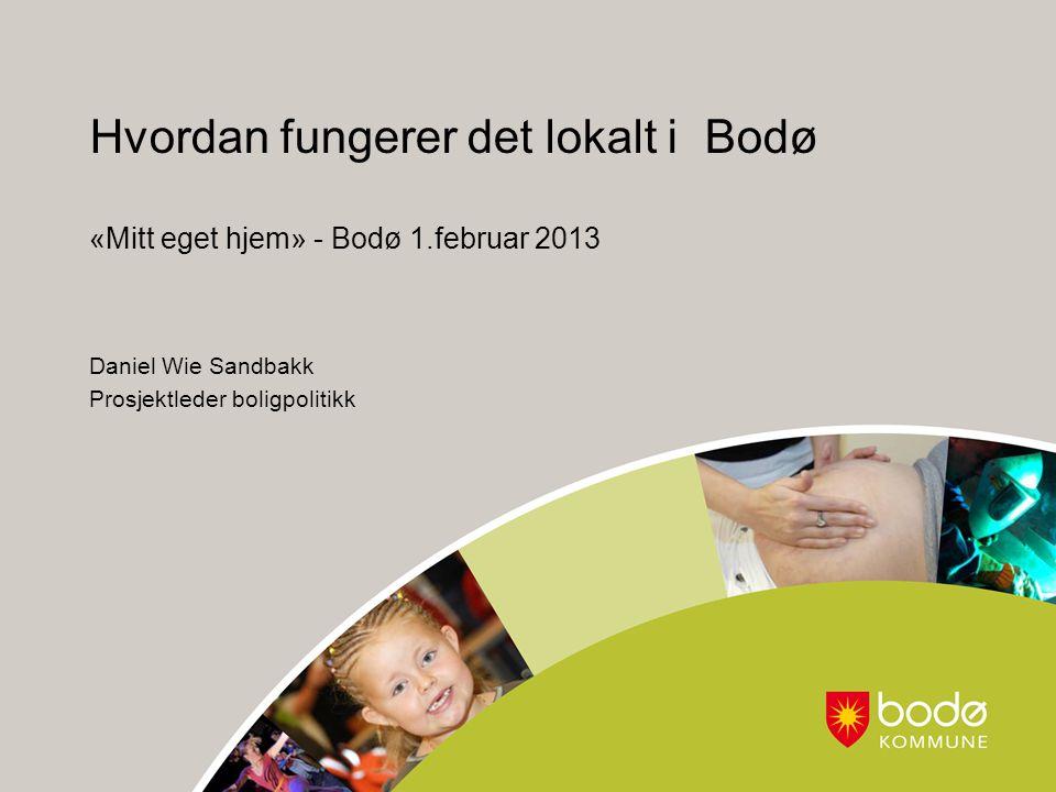 Hvordan fungerer det lokalt i Bodø «Mitt eget hjem» - Bodø 1.februar 2013 Daniel Wie Sandbakk Prosjektleder boligpolitikk