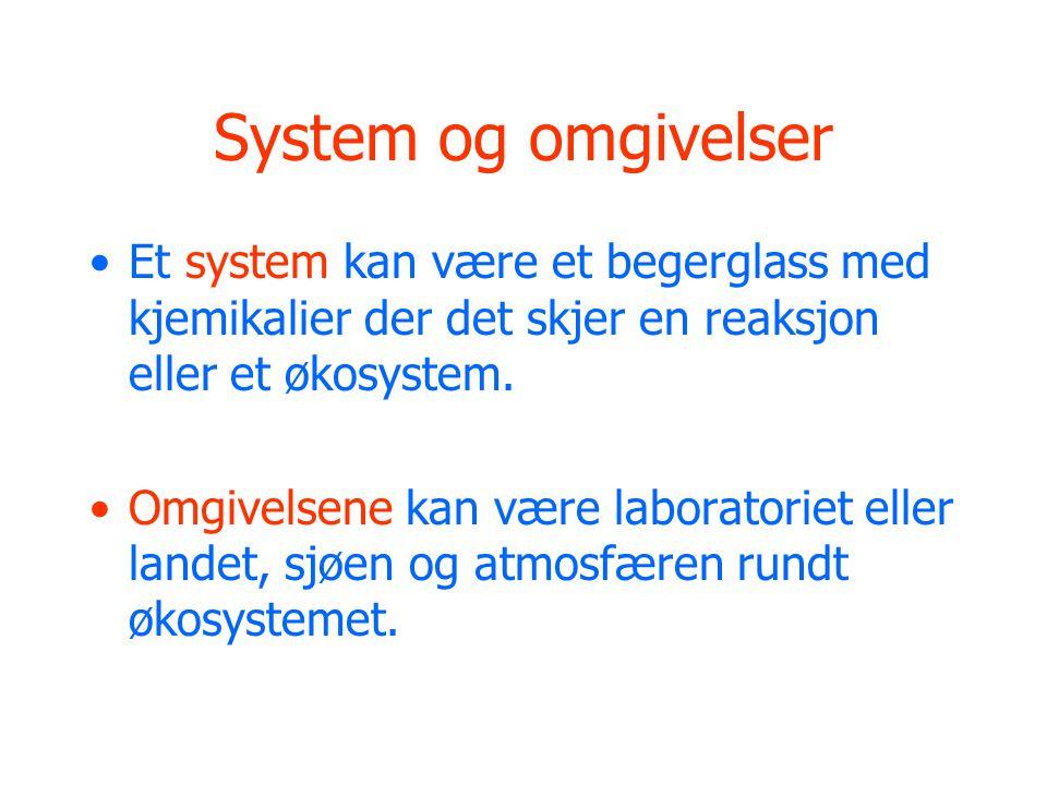 System og omgivelser •Et system kan være et begerglass med kjemikalier der det skjer en reaksjon eller et økosystem.