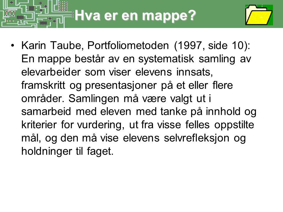 Hva er en mappe? •Karin Taube, Portfoliometoden (1997, side 10): En mappe består av en systematisk samling av elevarbeider som viser elevens innsats,