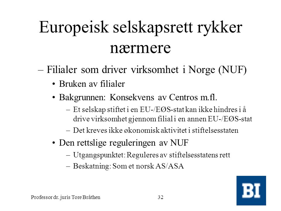 Professor dr. juris Tore Bråthen32 Europeisk selskapsrett rykker nærmere –Filialer som driver virksomhet i Norge (NUF) •Bruken av filialer •Bakgrunnen