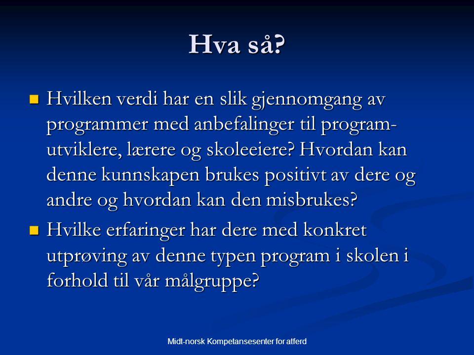 Midt-norsk Kompetansesenter for atferd Hva så?  Hvilken verdi har en slik gjennomgang av programmer med anbefalinger til program- utviklere, lærere o
