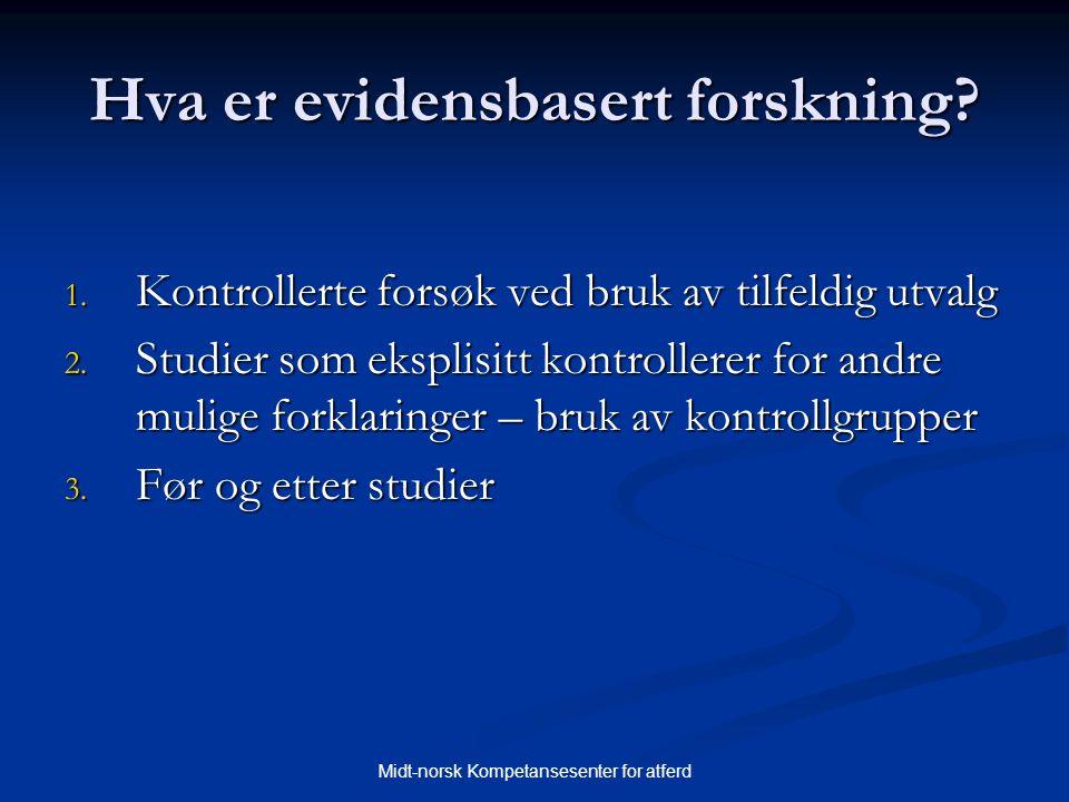 Midt-norsk Kompetansesenter for atferd Hva er evidensbasert forskning? 1. Kontrollerte forsøk ved bruk av tilfeldig utvalg 2. Studier som eksplisitt k