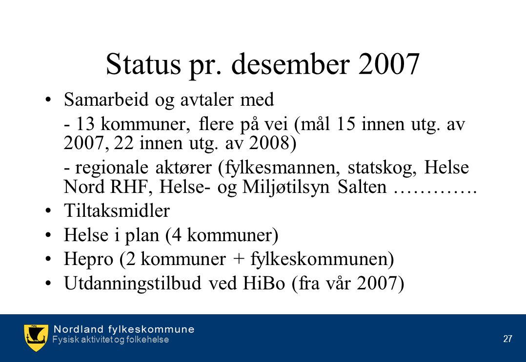 Fysisk aktivitet og folkehelse 27 Status pr. desember 2007 •Samarbeid og avtaler med - 13 kommuner, flere på vei (mål 15 innen utg. av 2007, 22 innen