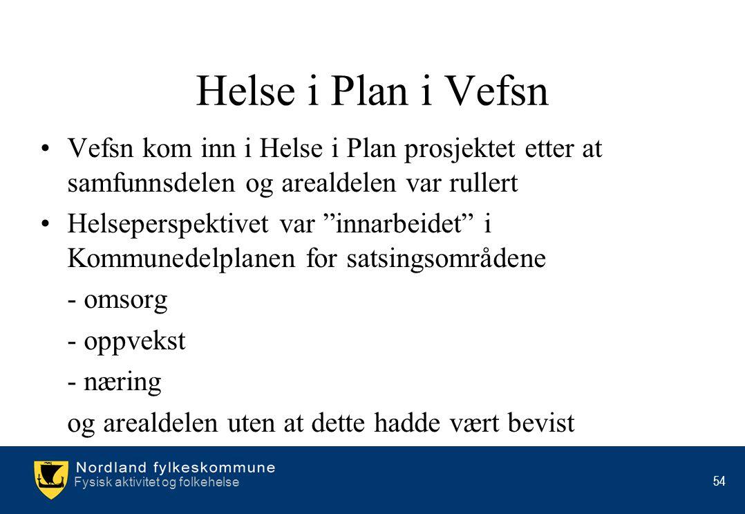 Fysisk aktivitet og folkehelse 54 Helse i Plan i Vefsn •Vefsn kom inn i Helse i Plan prosjektet etter at samfunnsdelen og arealdelen var rullert •Hels