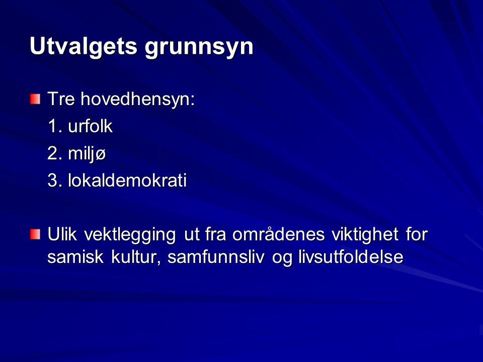 Utvalgets grunnsyn Tre hovedhensyn: 1. urfolk 2. miljø 3. lokaldemokrati Ulik vektlegging ut fra områdenes viktighet for samisk kultur, samfunnsliv og