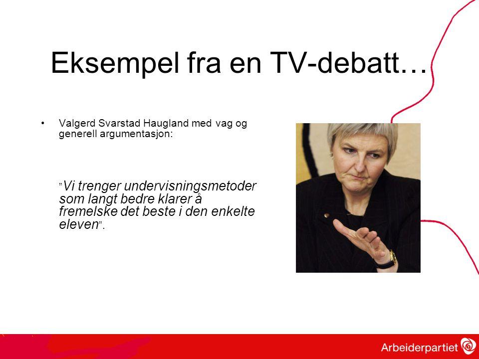 Eksempel fra en TV-debatt… •Valgerd Svarstad Haugland med vag og generell argumentasjon: Vi trenger undervisningsmetoder som langt bedre klarer å fremelske det beste i den enkelte eleven .