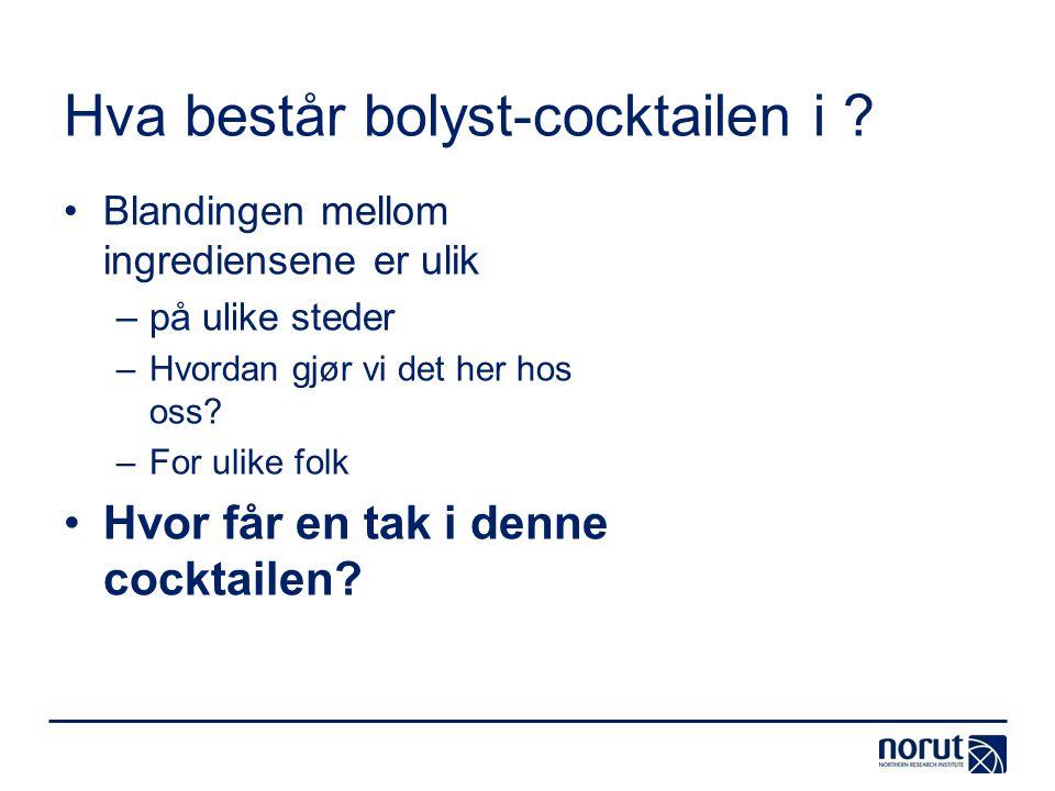 Hva består bolyst-cocktailen i ? •Blandingen mellom ingrediensene er ulik –på ulike steder –Hvordan gjør vi det her hos oss? –For ulike folk •Hvor får