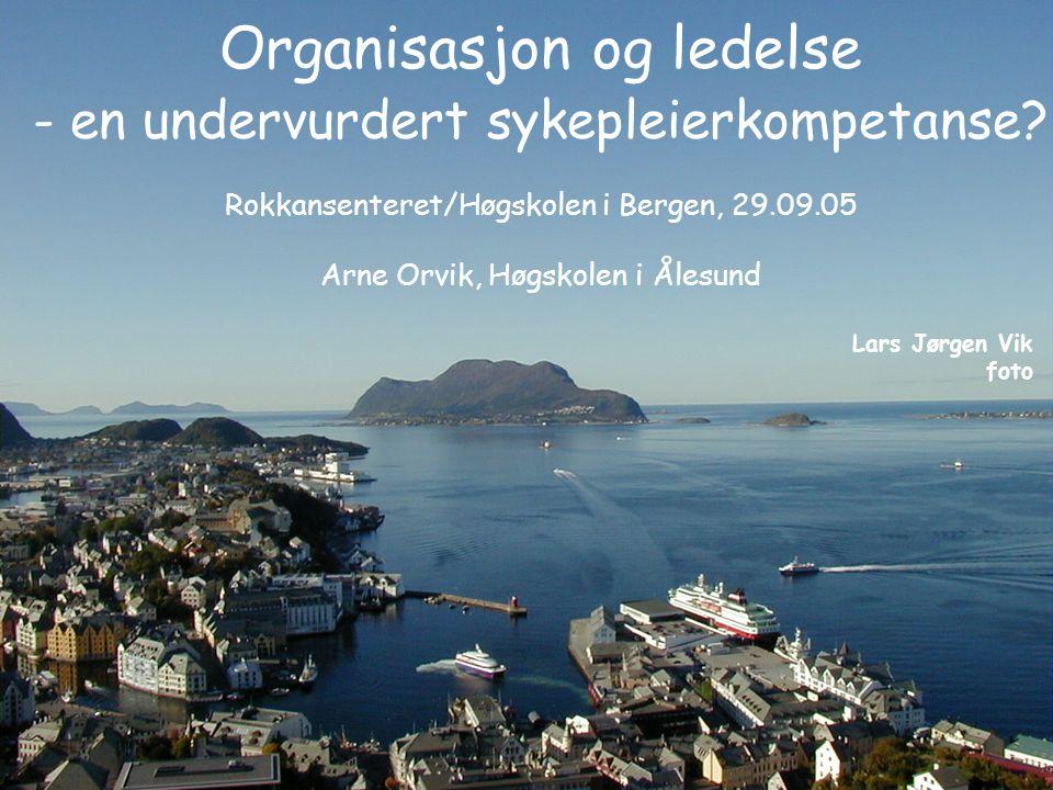 Organisasjon og ledelse - en undervurdert sykepleierkompetanse? Rokkansenteret/Høgskolen i Bergen, 29.09.05 Arne Orvik, Høgskolen i Ålesund Lars Jørge