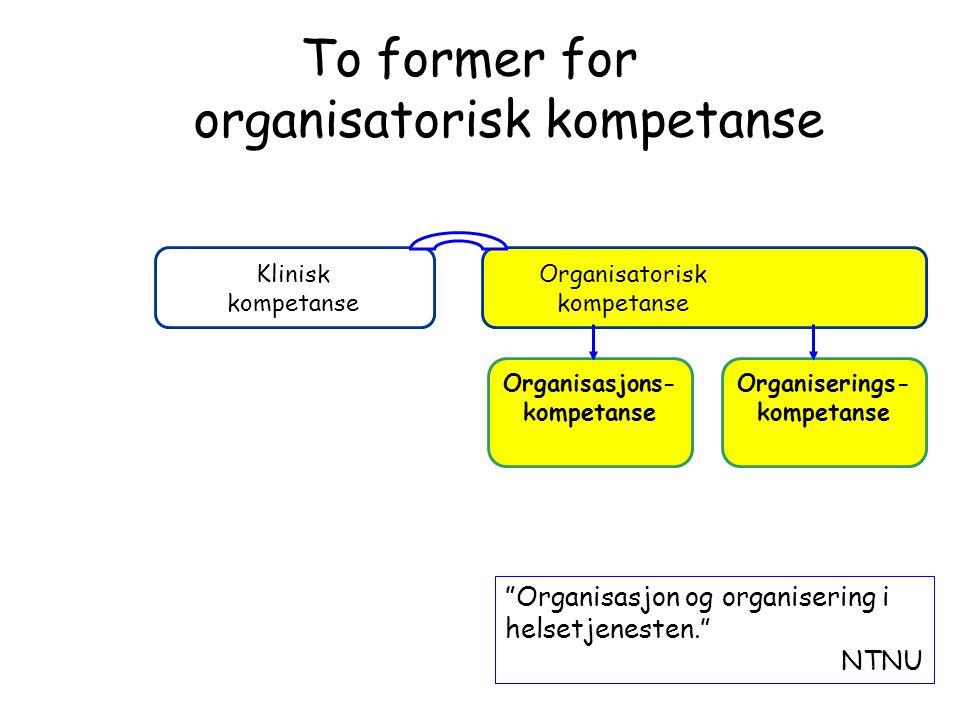 """Organiserings- kompetanse Organisasjons- kompetanse Klinisk kompetanse Organisatorisk kompetanse To former for organisatorisk kompetanse """"Organisasjon"""