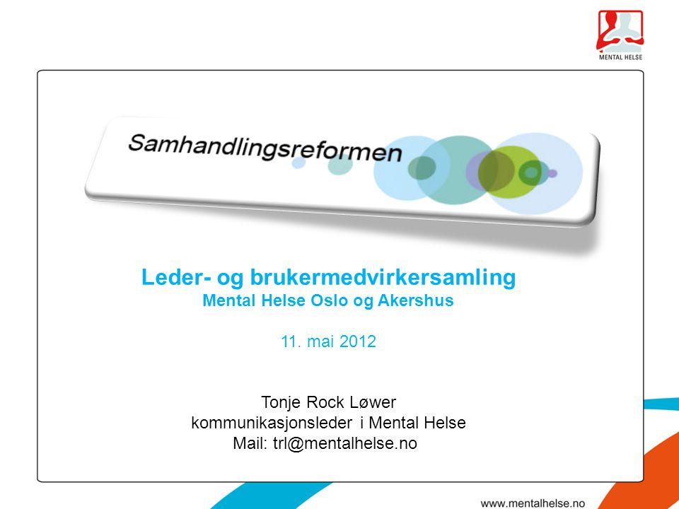 Leder- og brukermedvirkersamling Mental Helse Oslo og Akershus 11. mai 2012 Tonje Rock Løwer kommunikasjonsleder i Mental Helse Mail: trl@mentalhelse.