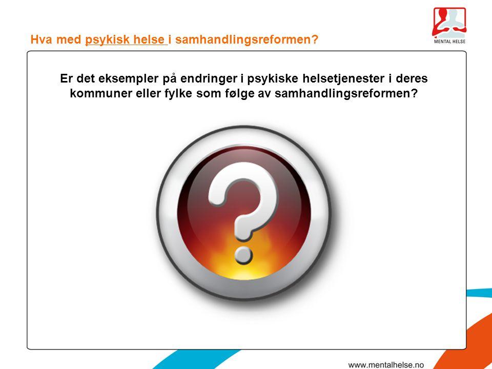Hva med psykisk helse i samhandlingsreformen? Er det eksempler på endringer i psykiske helsetjenester i deres kommuner eller fylke som følge av samhan