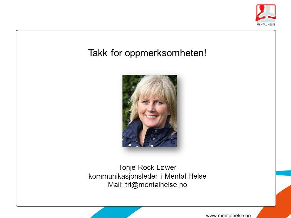 Takk for oppmerksomheten! Tonje Rock Løwer kommunikasjonsleder i Mental Helse Mail: trl@mentalhelse.no