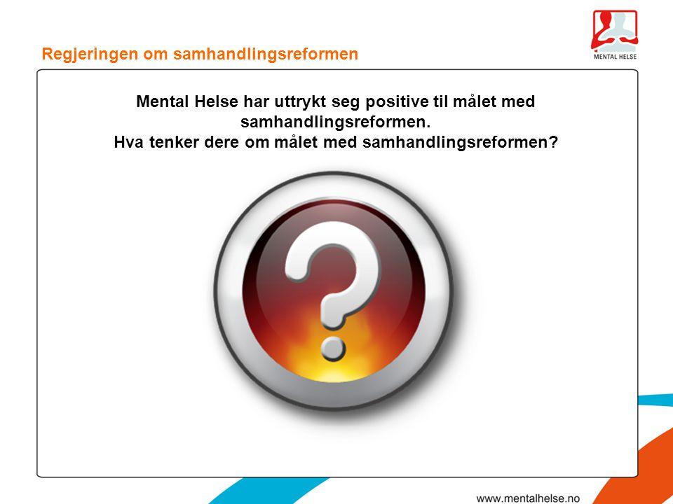 Mental Helse har uttrykt seg positive til målet med samhandlingsreformen. Hva tenker dere om målet med samhandlingsreformen? Regjeringen om samhandlin