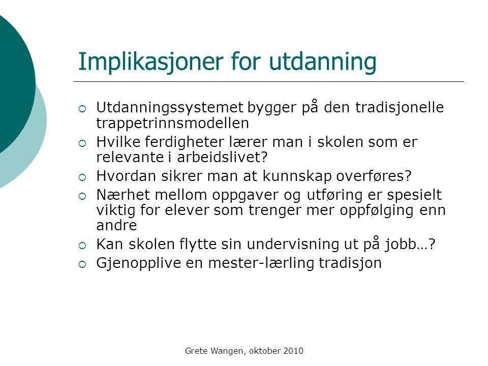 Grete Wangen, oktober 2010 Implikasjoner for utdanning  Utdanningssystemet bygger på den tradisjonelle trappetrinnsmodellen  Hvilke ferdigheter lærer man i skolen som er relevante i arbeidslivet.