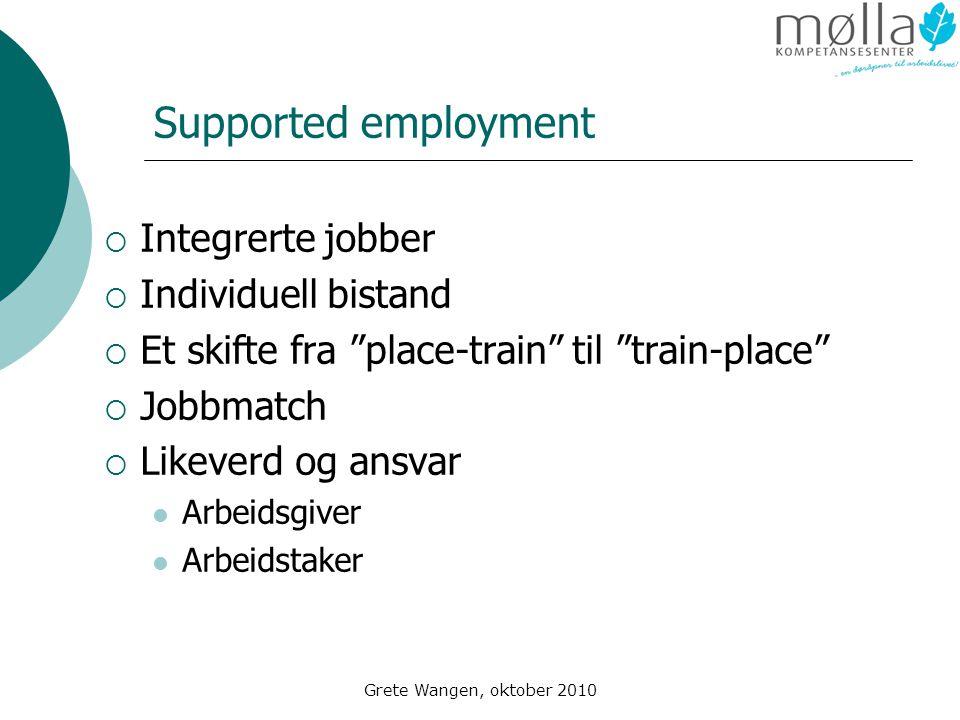 Grete Wangen, oktober 2010 Supported employment  Integrerte jobber  Individuell bistand  Et skifte fra place-train til train-place  Jobbmatch  Likeverd og ansvar  Arbeidsgiver  Arbeidstaker