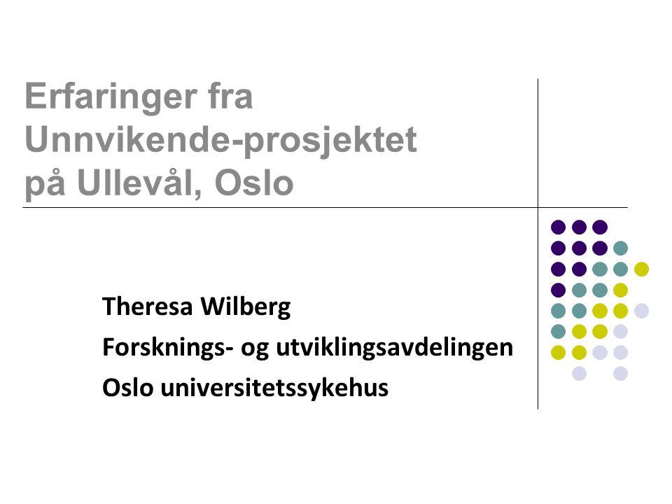 Erfaringer fra Unnvikende-prosjektet på Ullevål, Oslo Theresa Wilberg Forsknings- og utviklingsavdelingen Oslo universitetssykehus