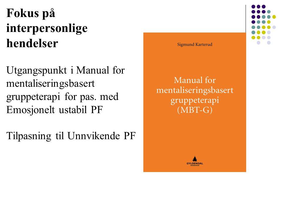 Fokus på interpersonlige hendelser Utgangspunkt i Manual for mentaliseringsbasert gruppeterapi for pas. med Emosjonelt ustabil PF Tilpasning til Unnvi