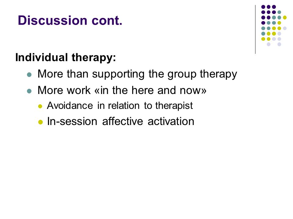 Discussion cont. Individual therapy:  More than supporting the group therapy  More work «in the here and now»  Avoidance in relation to therapist 