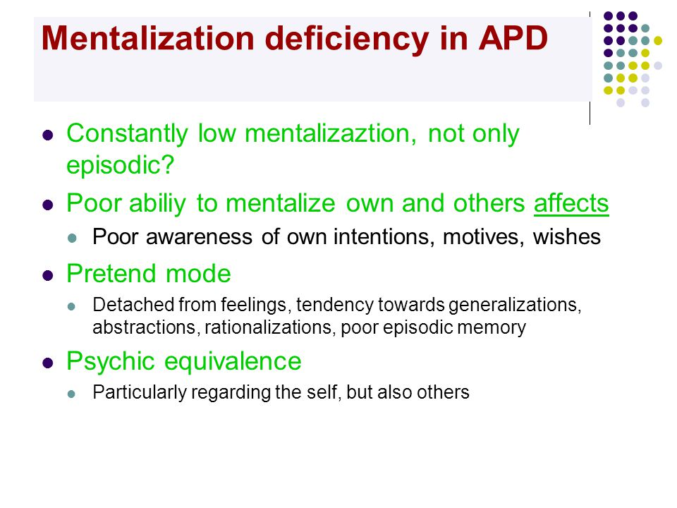 Mentalization deficiency in APD  Constantly low mentalizaztion, not only episodic?  Poor abiliy to mentalize own and others affects  Poor awareness