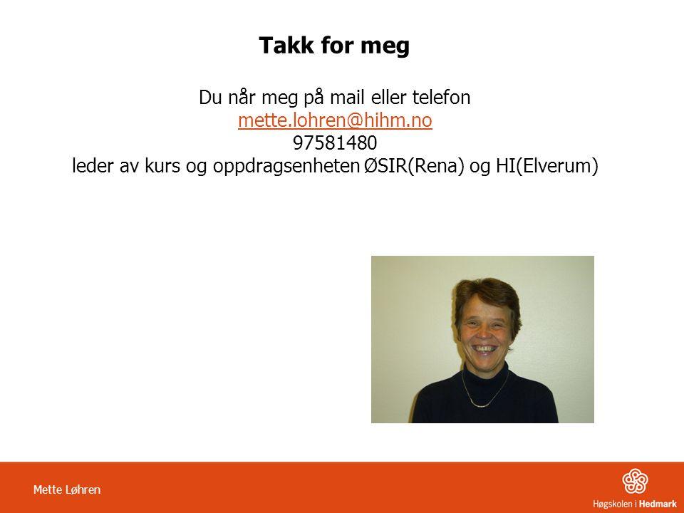 Takk for meg Du når meg på mail eller telefon mette.lohren@hihm.no 97581480 leder av kurs og oppdragsenheten ØSIR(Rena) og HI(Elverum) mette.lohren@hi