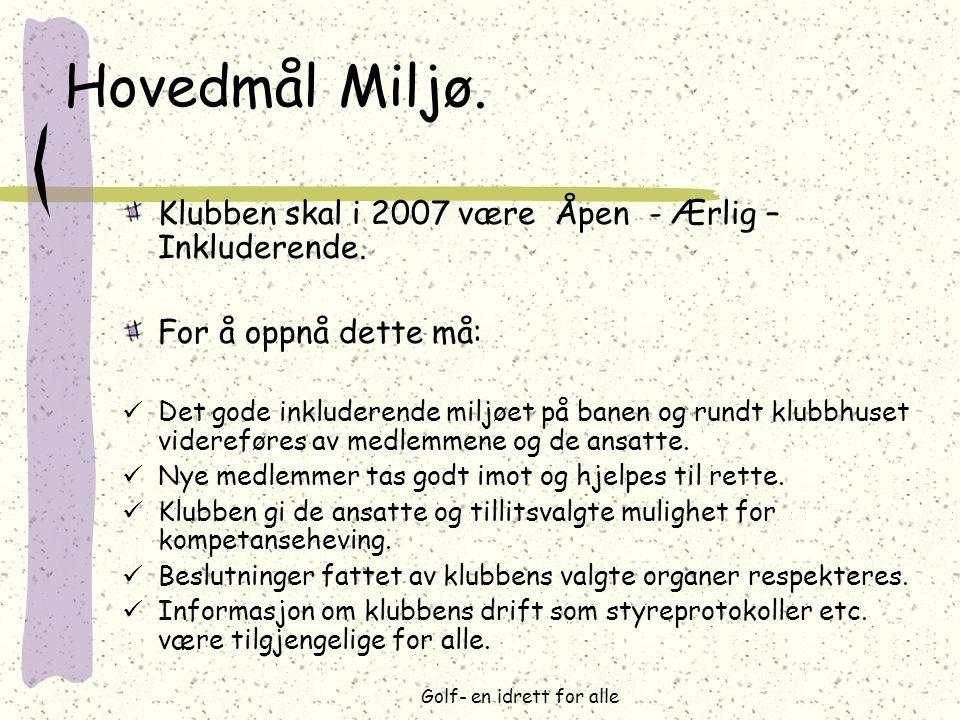 Golf- en idrett for alle Hovedmål Miljø. Klubben skal i 2007 være Åpen - Ærlig – Inkluderende. For å oppnå dette må:  Det gode inkluderende miljøet p
