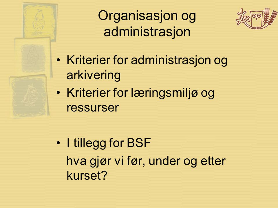 Organisasjon og administrasjon •Kriterier for administrasjon og arkivering •Kriterier for læringsmiljø og ressurser •I tillegg for BSF hva gjør vi før, under og etter kurset?
