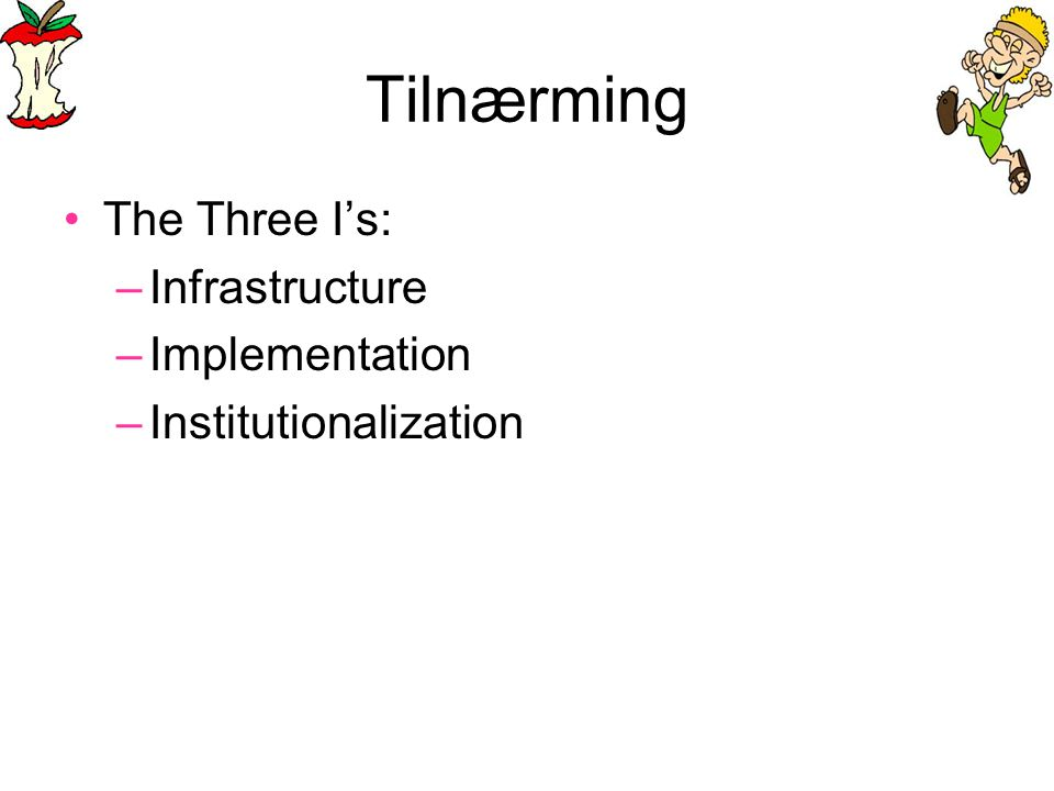 Tilnærming •The Three I's: –Infrastructure –Implementation –Institutionalization
