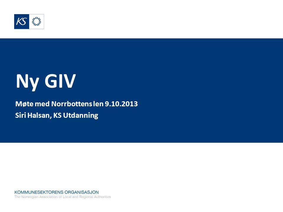 Ny GIV Møte med Norrbottens len 9.10.2013 Siri Halsan, KS Utdanning