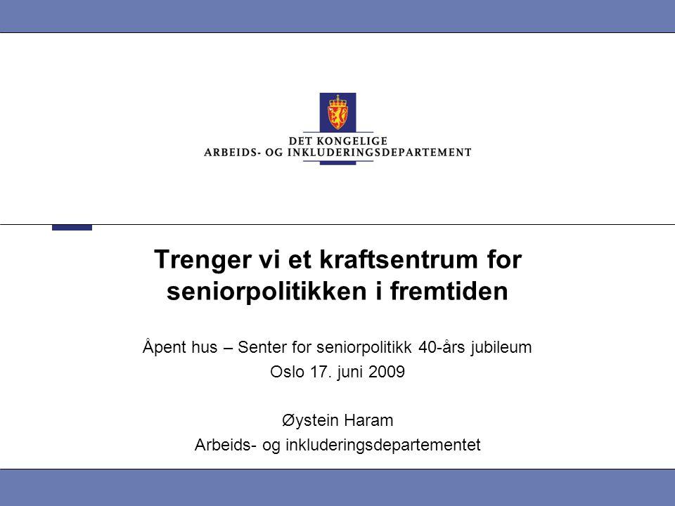 Trenger vi et kraftsentrum for seniorpolitikken i fremtiden Åpent hus – Senter for seniorpolitikk 40-års jubileum Oslo 17. juni 2009 Øystein Haram Arb