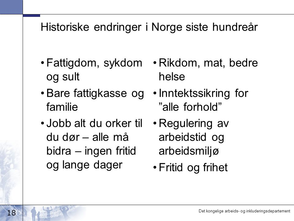 18 Det kongelige arbeids- og inkluderingsdepartement Historiske endringer i Norge siste hundreår •Fattigdom, sykdom og sult •Bare fattigkasse og famil