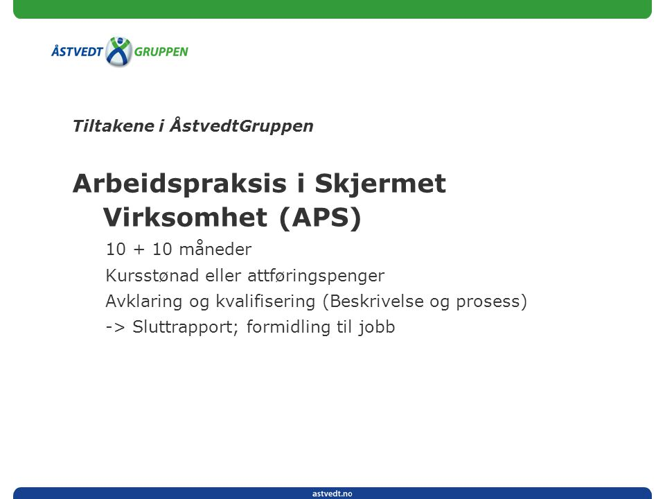 Tiltakene i ÅstvedtGruppen Arbeidspraksis i Skjermet Virksomhet (APS) 10 + 10 måneder Kursstønad eller attføringspenger Avklaring og kvalifisering (Be