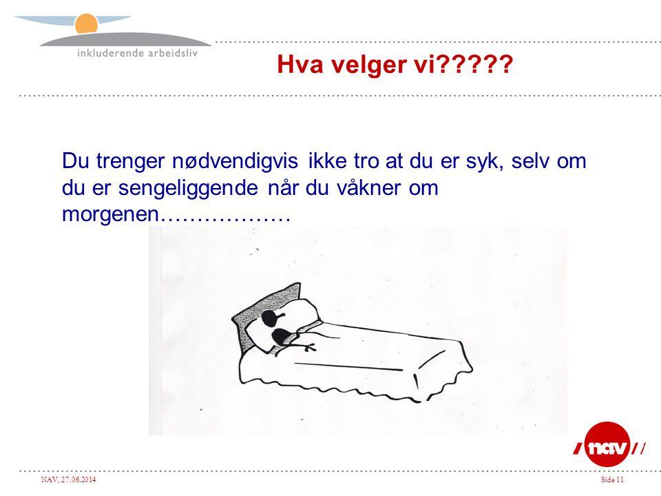 NAV, 27.06.2014Side 11 Hva velger vi????? Du trenger nødvendigvis ikke tro at du er syk, selv om du er sengeliggende når du våkner om morgenen………………