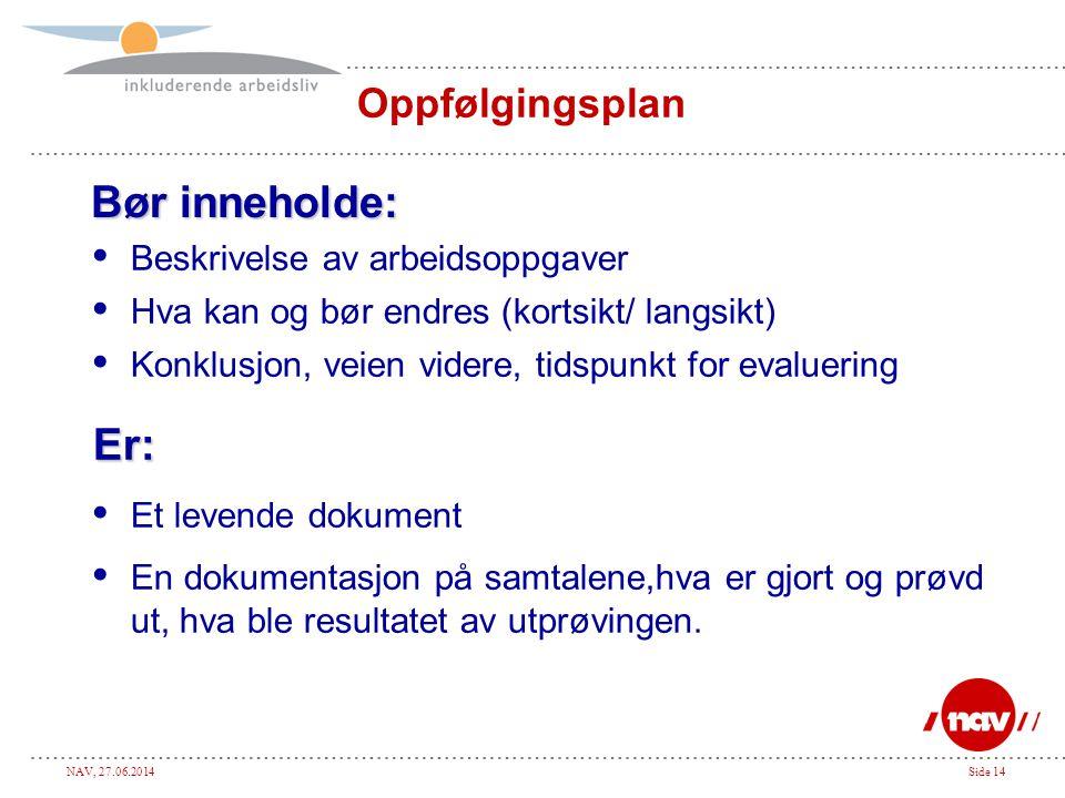 NAV, 27.06.2014Side 14 Oppfølgingsplan Bør inneholde:  Beskrivelse av arbeidsoppgaver  Hva kan og bør endres (kortsikt/ langsikt)  Konklusjon, veie