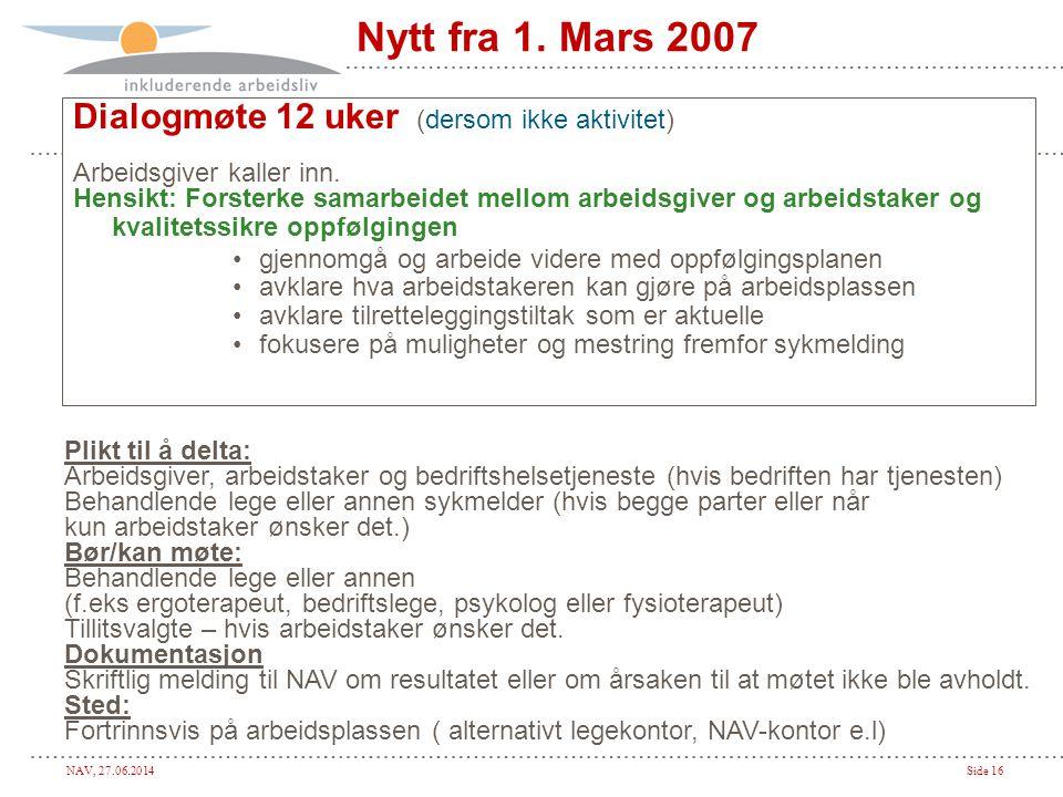 NAV, 27.06.2014Side 16 Nytt fra 1. Mars 2007 Dialogmøte 12 uker (dersom ikke aktivitet) Arbeidsgiver kaller inn. Hensikt: Forsterke samarbeidet mellom
